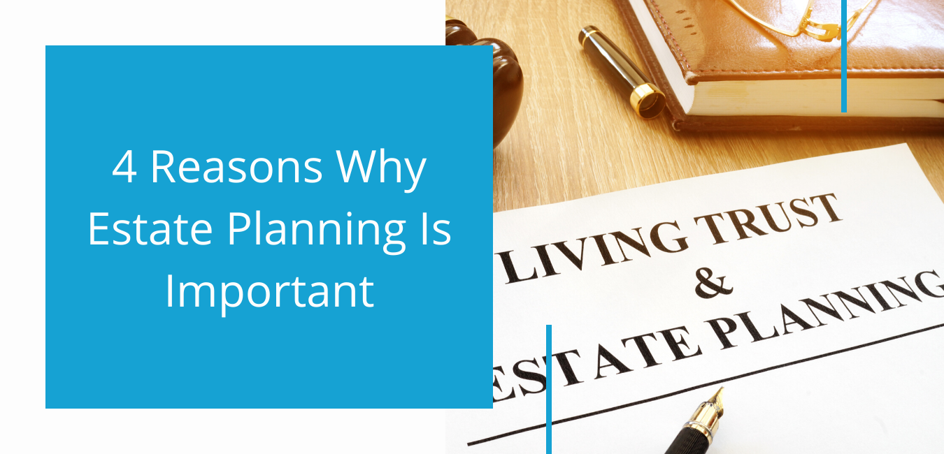 Four Reasons Why Estate Planning Is Important