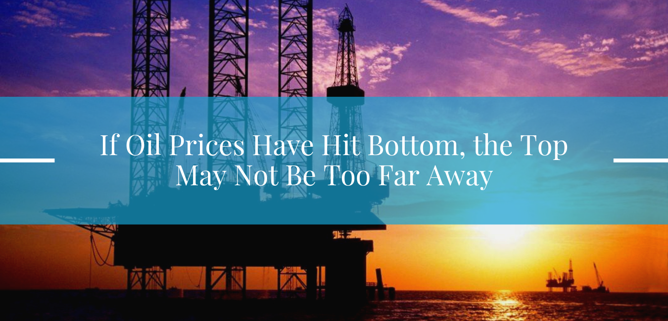 If Oil Prices Have Hit Bottom, the Top May Not Be Too Far Away