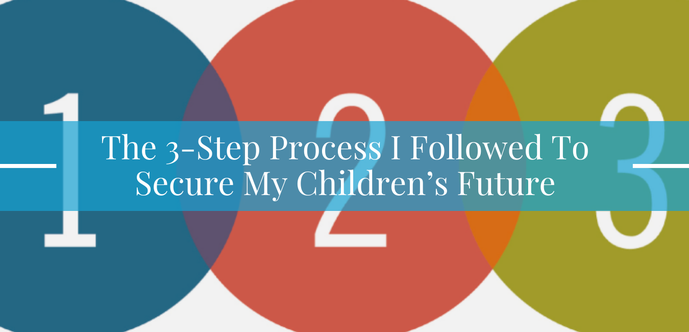The 3-Step Process I followed to secure my children's futures