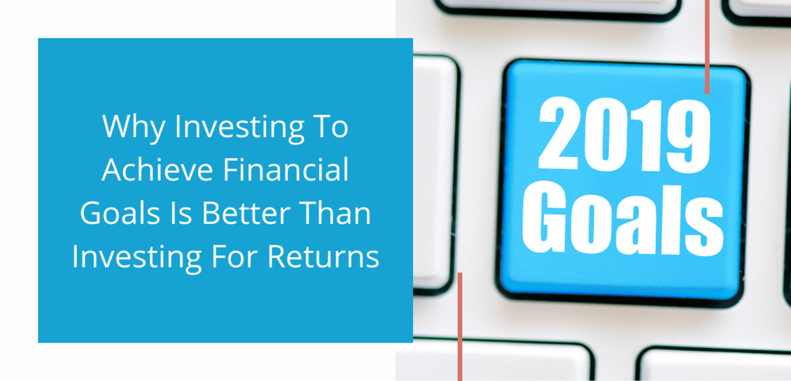 Why Investing To Achieve Financial Goals Is Better Than Investing For Returns